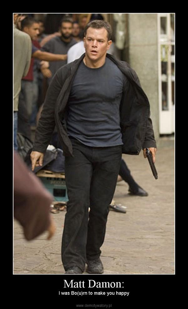 Matt Damon: – I was Bo(u)rn to make you happy