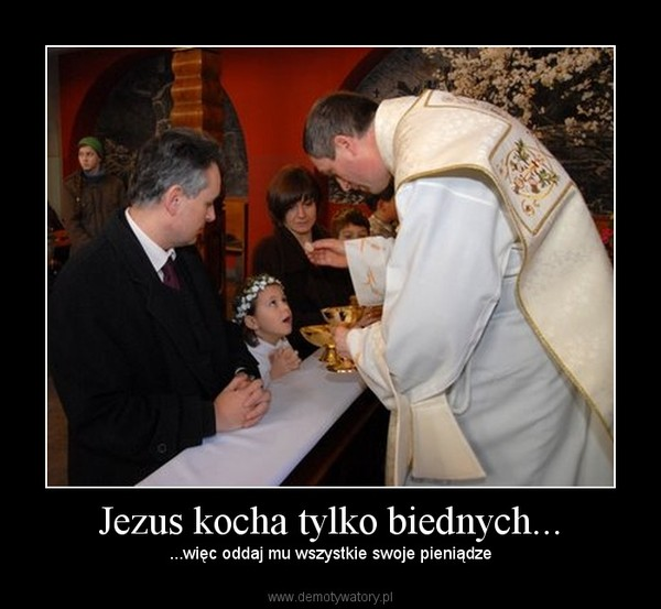 Jezus kocha tylko biednych... – ...więc oddaj mu wszystkie swoje pieniądze