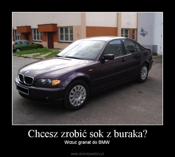 Chcesz zrobić sok z buraka? – Wrzuć granat do BMW