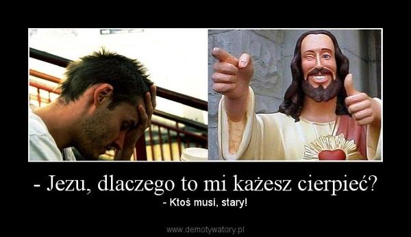 - Jezu, dlaczego to mi każesz cierpieć? – - Ktoś musi, stary!