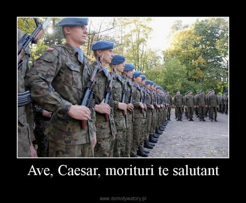 Ave, Caesar, morituri te salutant