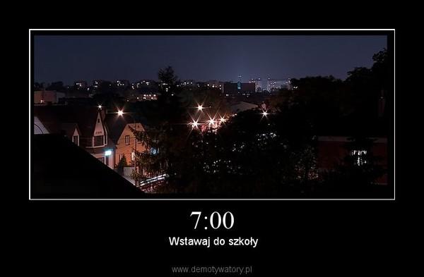 7:00 –  Wstawaj do szkoły