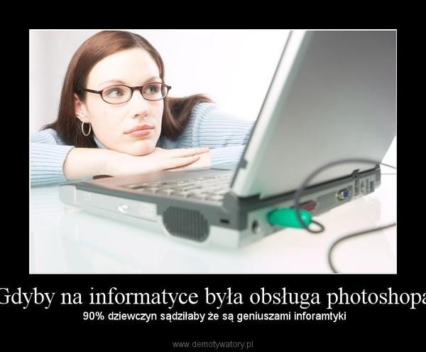 Gdyby na informatyce była obsługa photoshopa –  90% dziewczyn sądziłaby że są geniuszami inforamtyki