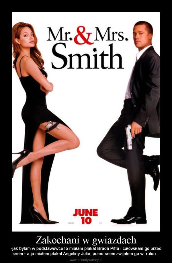Zakochani w gwiazdach – -jak byłam w podstawówce to miałam plakat Brada Pitta i całowałam go przedsnem.- a ja miałem plakat Angeliny Jolie; przed snem zwijałem go w  rulon...
