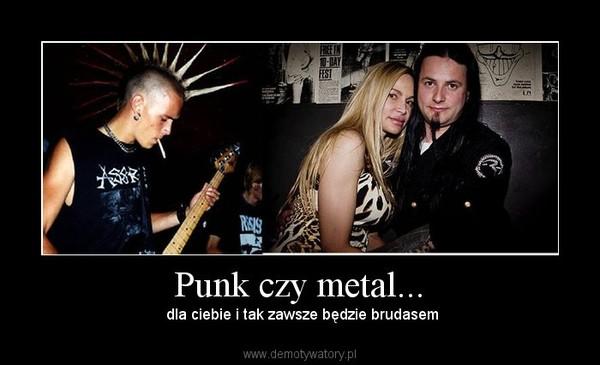 Punk czy metal... –  dla ciebie i tak zawsze będzie brudasem