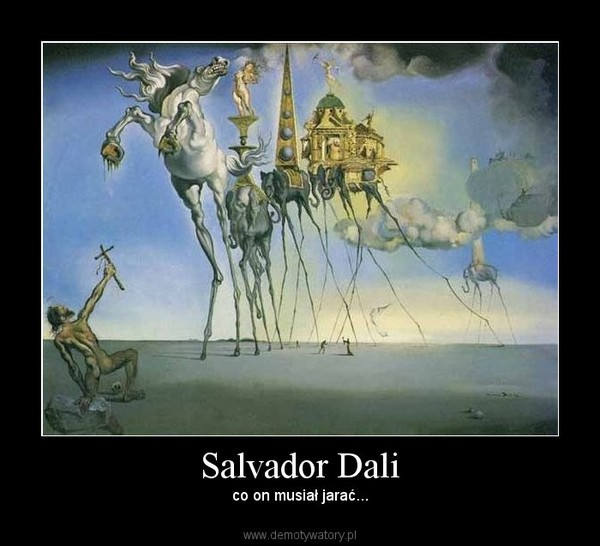 Salvador Dali –  co on musiał jarać...