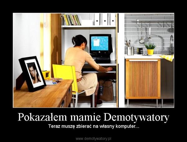 Pokazałem mamie Demotywatory – Teraz muszę zbierać na własny komputer...