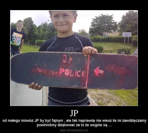 JP –  od małego mówisz JP by być fajnym , ale tak naprawdę nie wiesz ile im zawdzięczamypowinniśmy dziękować za to że wogóle są ...
