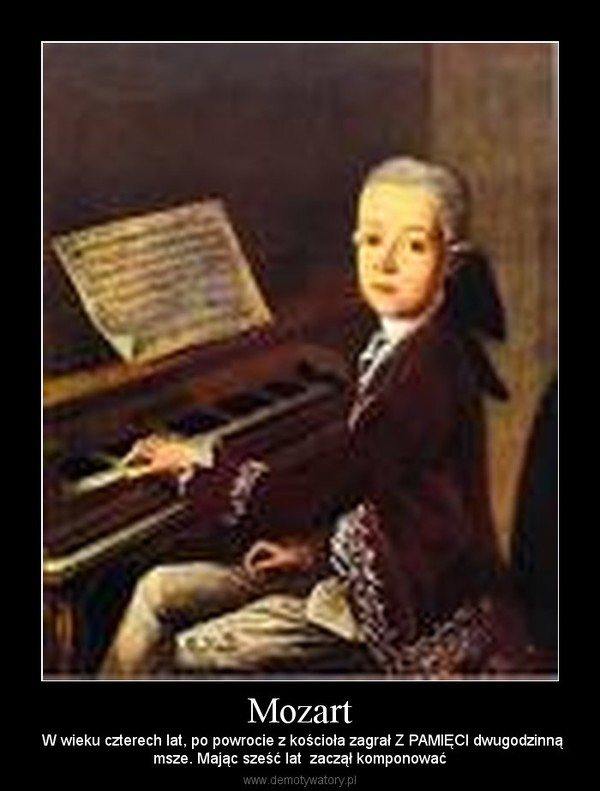 Mozart –  W wieku czterech lat, po powrocie z kościoła zagrał Z PAMIĘCI dwugodzinnąmsze. Mając sześć lat  zaczął komponować