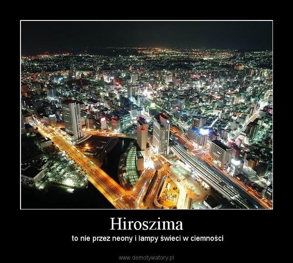 Hiroszima –  to nie przez neony i lampy świeci w ciemności