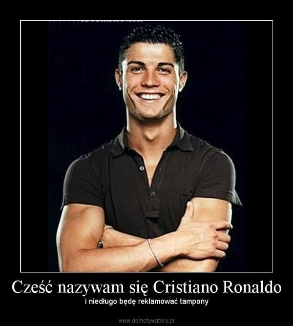 Cześć nazywam się Cristiano Ronaldo –  i niedługo będę reklamować tampony