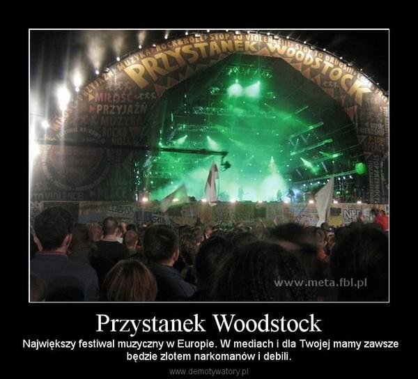 Przystanek Woodstock –  Największy festiwal muzyczny w Europie. W mediach i dla Twojej mamy zawszebędzie zlotem narkomanów i debili.