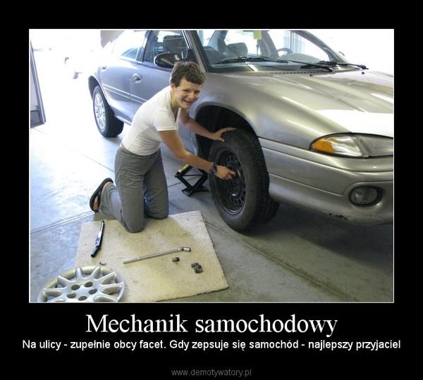 Mechanik samochodowy – Na ulicy - zupełnie obcy facet. Gdy zepsuje się samochód - najlepszy przyjaciel