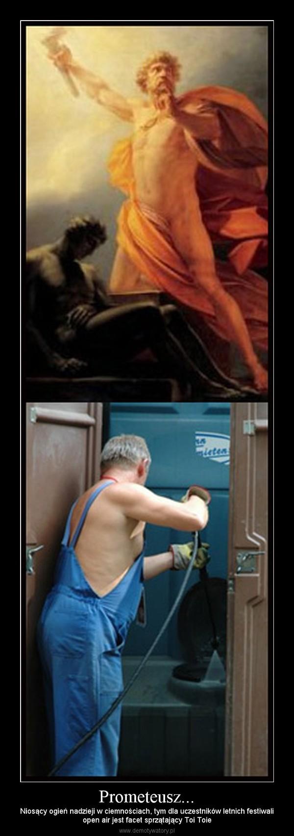 Prometeusz... – Niosący ogień nadzieji w ciemnościach, tym dla uczestników letnich festiwaliopen air jest facet sprzątający Toi Toie