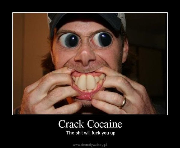 Crack Cocaine –  The shit will fuck you up