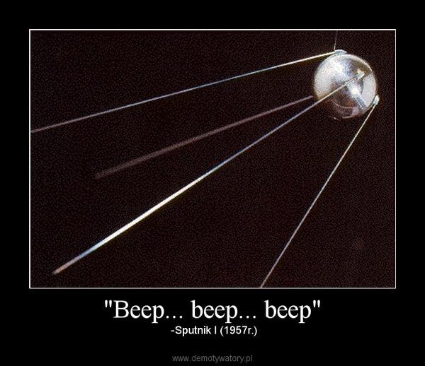 """""""Beep... beep... beep"""" –  -Sputnik I (1957r.)"""