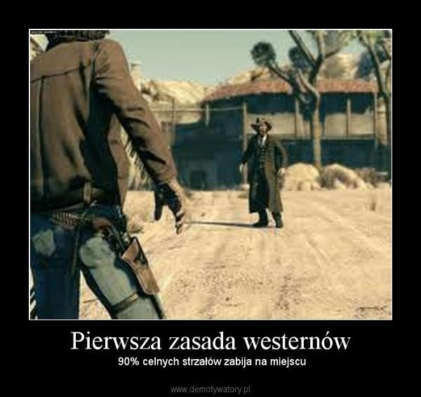 Pierwsza zasada westernów –  90% celnych strzałów zabija na miejscu
