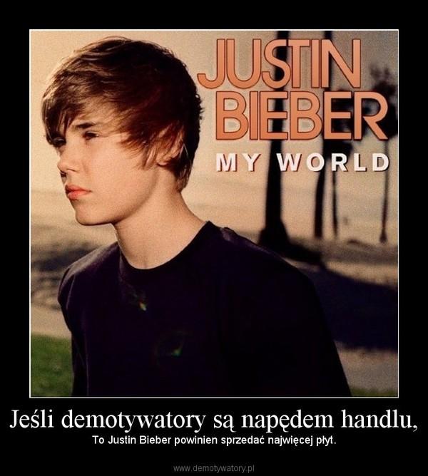 Jeśli demotywatory są napędem handlu, – To Justin Bieber powinien sprzedać najwięcej płyt.