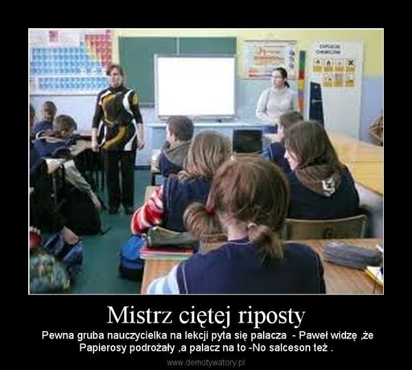 Mistrz ciętej riposty –  Pewna gruba nauczycielka na lekcji pyta się palacza  - Paweł widzę ,żePapierosy podrożały ,a palacz na to -No salceson też .