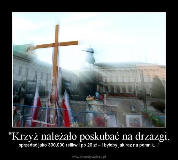 """""""Krzyż należało poskubać na drzazgi, – sprzedać jako 300.000 relikwii po 20 zł – i byłoby jak raz na pomnik..."""""""