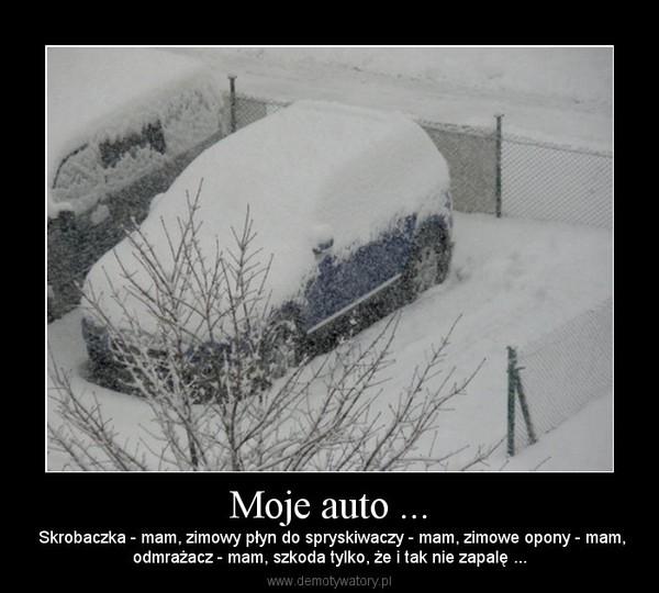 Moje auto ... –  Skrobaczka - mam, zimowy płyn do spryskiwaczy - mam, zimowe opony - mam,odmrażacz - mam, szkoda tylko, że i tak nie zapalę ...