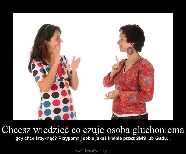 Chcesz wiedzieć co czuje osoba gluchoniema – gdy chce krzyknąć? Przypomnij sobie jakąś kłótnie przez SMS lub Gadu...