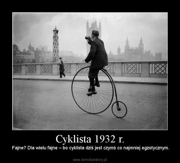 Cyklista 1932 r. –  Fajne? Dla wielu fajne – bo cyklista dziś jest czymś co najmniej egzotycznym.