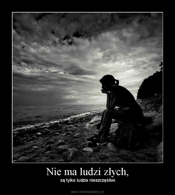 Nie ma ludzi złych, –  są tylko ludzie nieszczęśliwi.