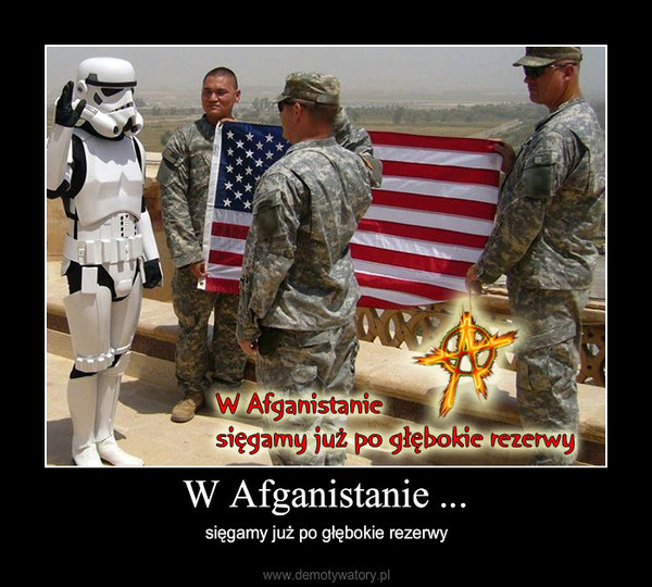 W Afganistanie ... – sięgamy już po głębokie rezerwy
