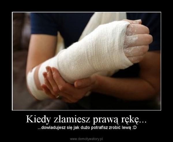 Kiedy złamiesz prawą rękę... –  ...dowiadujesz się jak dużo potrafisz zrobić lewą :D