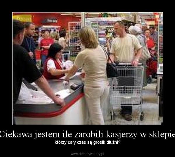 Ciekawa jestem ile zarobili kasjerzy w sklepie – którzy cały czas są grosik dłużni?