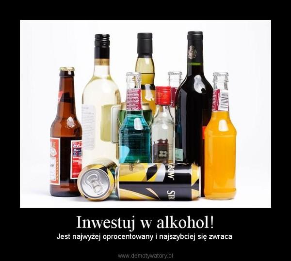 Inwestuj w alkohol! – Jest najwyżej oprocentowany i najszybciej się zwraca