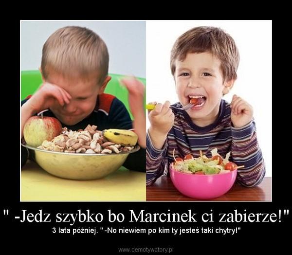 """"""" -Jedz szybko bo Marcinek ci zabierze!"""" – 3 lata później. """" -No niewiem po kim ty jesteś taki chytry!"""""""