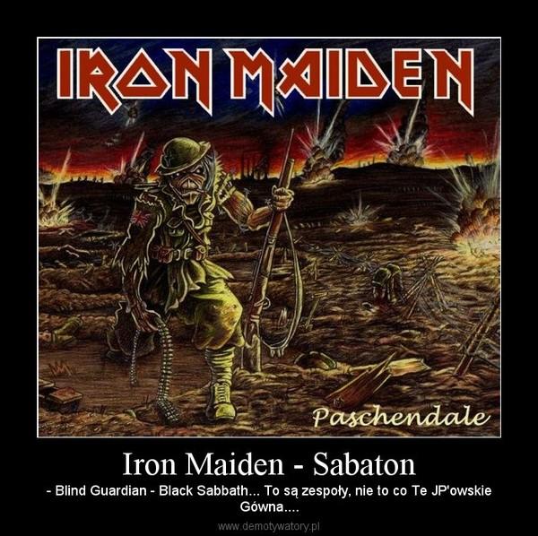 Iron Maiden - Sabaton – - Blind Guardian - Black Sabbath... To są zespoły, nie to co Te JP'owskieGówna....
