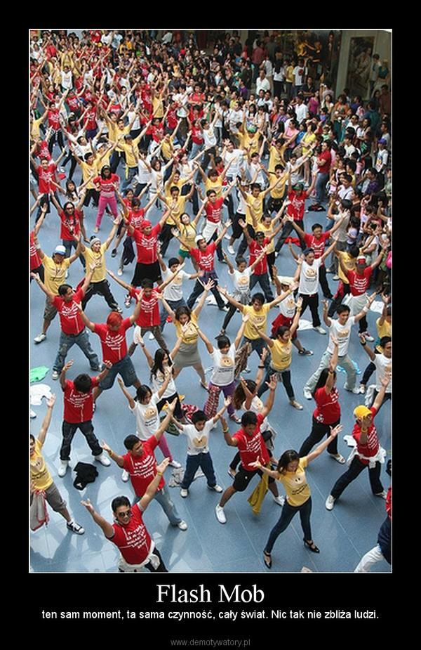Flash Mob – ten sam moment, ta sama czynność, cały świat. Nic tak nie zbliża ludzi.