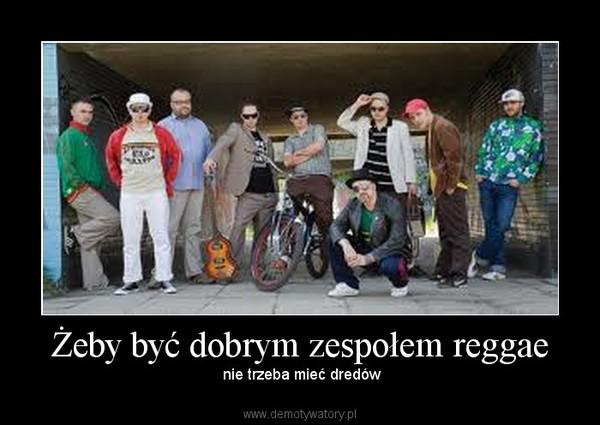 Żeby być dobrym zespołem reggae – nie trzeba mieć dredów