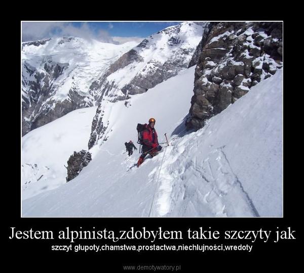 Jestem alpinistą,zdobyłem takie szczyty jak – szczyt głupoty,chamstwa,prostactwa,niechlujności,wredoty