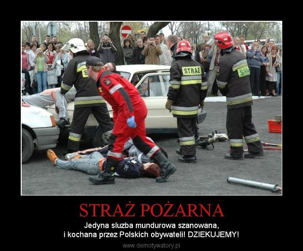 STRAŻ POŻARNA – Jedyna sluzba mundurowa szanowana,i kochana przez Polskich obywateli! DZIEKUJEMY!