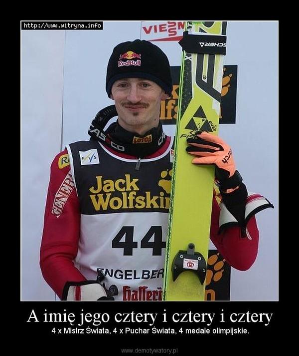 A imię jego cztery i cztery i cztery – 4 x Mistrz Świata, 4 x Puchar Świata, 4 medale olimpijskie.