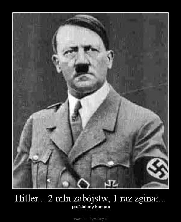 Hitler... 2 mln zabójstw, 1 raz zginał... – pie*dolony kamper