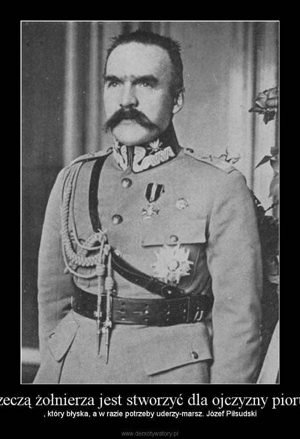 Rzeczą żołnierza jest stworzyć dla ojczyzny piorun – , który błyska, a w razie potrzeby uderzy-marsz. Józef Piłsudski