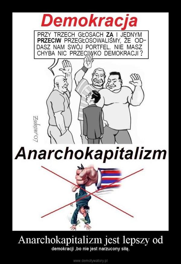 Anarchokapitalizm jest lepszy od – demokracji ,bo nie jest narzucony siłą.