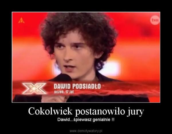 Cokolwiek postanowiło jury – Dawid...śpiewasz genialnie !!