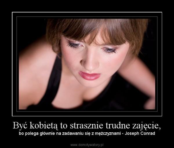 Być kobietą to strasznie trudne zajęcie, – bo polega głównie na zadawaniu się z mężczyznami - Joseph Conrad