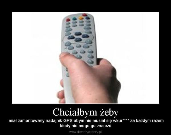 Chciałbym żeby – miał zamontowany nadajnik GPS abym nie musiał się wkur**** za każdym razemkiedy nie mogę go znaleźć