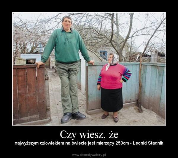 Czy wiesz, że – najwyższym człowiekiem na świecie jest mierzący 259cm - Leonid Stadnik