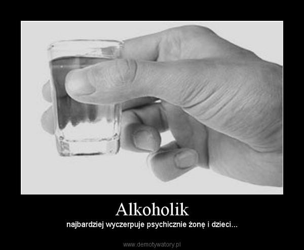 Alkoholik – najbardziej wyczerpuje psychicznie żonę i dzieci...