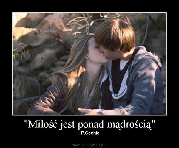 """""""Miłość jest ponad mądrością"""" – - P.Coehlo"""