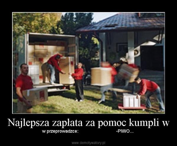 Najlepsza zapłata za pomoc kumpli w – w przeprowadzce:                              -PIWO...