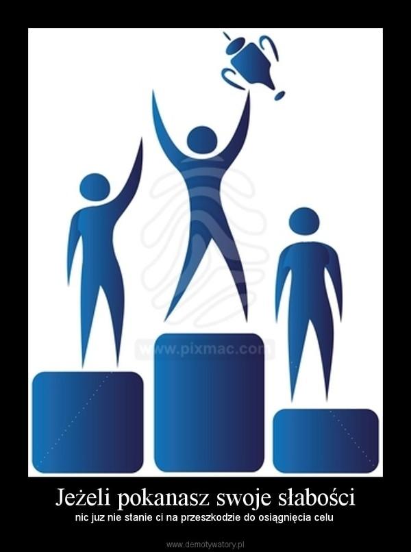Jeżeli pokanasz swoje słabości – nic juz nie stanie ci na przeszkodzie do osiągnięcia celu